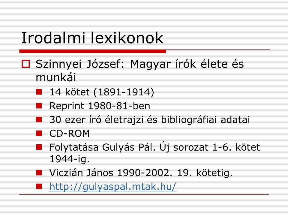Irodalmi lexikonok  Szinnyei József: Magyar írók élete és munkái 14 kötet (1891-1914) Reprint 1980-81-ben 30 ezer író életrajzi és bibliográfiai adat