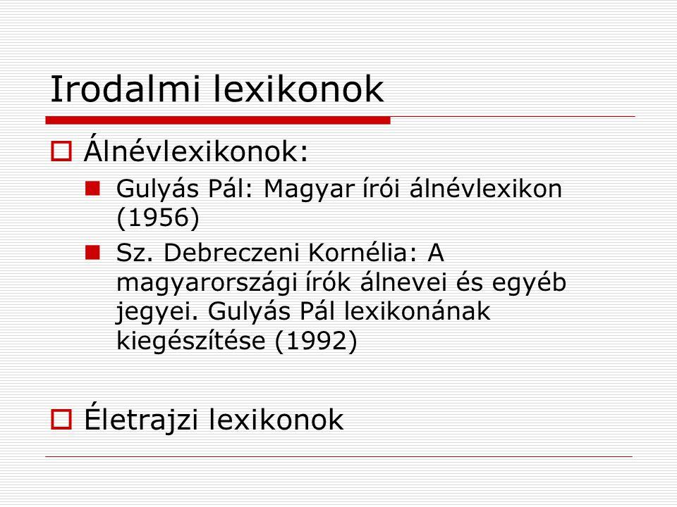 Irodalmi lexikonok  Álnévlexikonok: Gulyás Pál: Magyar írói álnévlexikon (1956) Sz. Debreczeni Kornélia: A magyarországi írók álnevei és egyéb jegyei