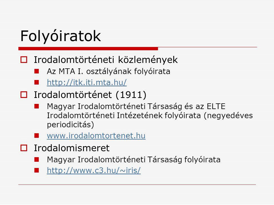 Folyóiratok  Irodalomtörténeti közlemények Az MTA I. osztályának folyóirata http://itk.iti.mta.hu/  Irodalomtörténet (1911) Magyar Irodalomtörténeti