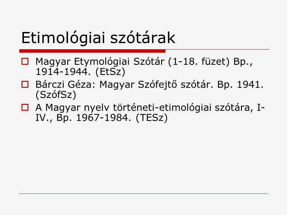 Etimológiai szótárak  Magyar Etymológiai Szótár (1-18. füzet) Bp., 1914-1944. (EtSz)  Bárczi Géza: Magyar Szófejtő szótár. Bp. 1941. (SzófSz)  A Ma