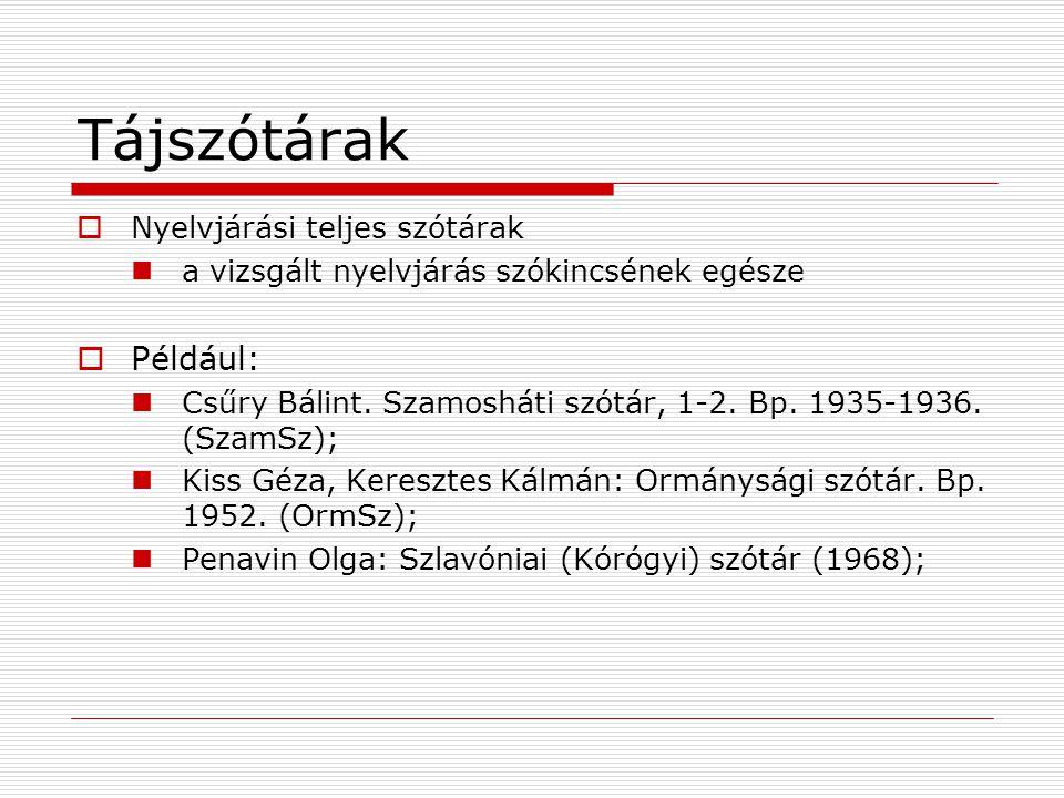 Tájszótárak  Nyelvjárási teljes szótárak a vizsgált nyelvjárás szókincsének egésze  Például: Csűry Bálint. Szamosháti szótár, 1-2. Bp. 1935-1936. (S