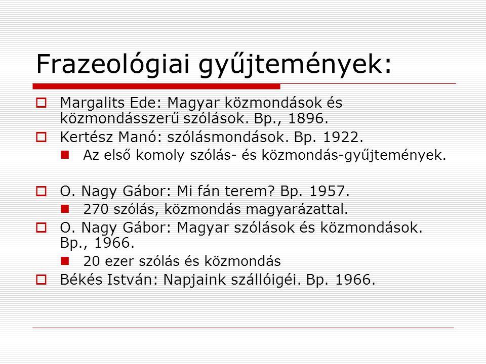 Frazeológiai gyűjtemények:  Margalits Ede: Magyar közmondások és közmondásszerű szólások. Bp., 1896.  Kertész Manó: szólásmondások. Bp. 1922. Az els