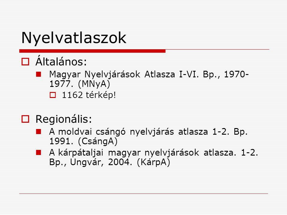 Nyelvatlaszok  Általános: Magyar Nyelvjárások Atlasza I-VI. Bp., 1970- 1977. (MNyA)  1162 térkép!  Regionális: A moldvai csángó nyelvjárás atlasza