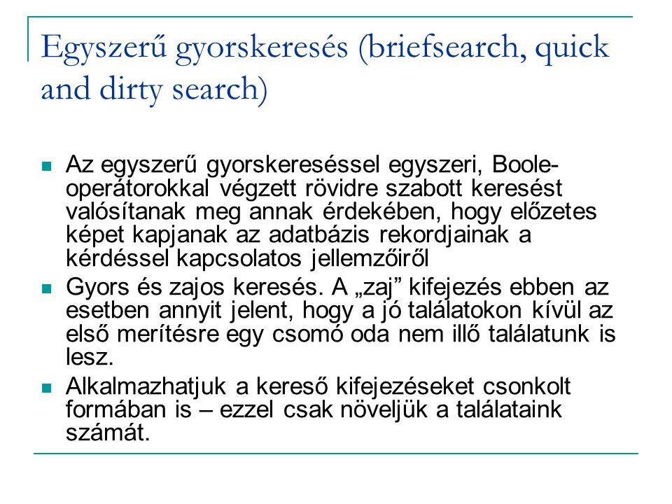 Egyszerű gyorskeresés (briefsearch, quick and dirty search) Az egyszerű gyorskereséssel egyszeri, Boole- operátorokkal végzett rövidre szabott keresést valósítanak meg annak érdekében, hogy előzetes képet kapjanak az adatbázis rekordjainak a kérdéssel kapcsolatos jellemzőiről Gyors és zajos keresés.