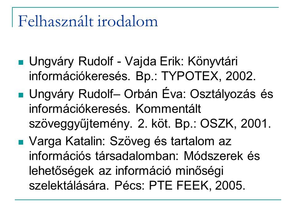 Felhasznált irodalom Ungváry Rudolf - Vajda Erik: Könyvtári információkeresés. Bp.: TYPOTEX, 2002. Ungváry Rudolf– Orbán Éva: Osztályozás és informáci