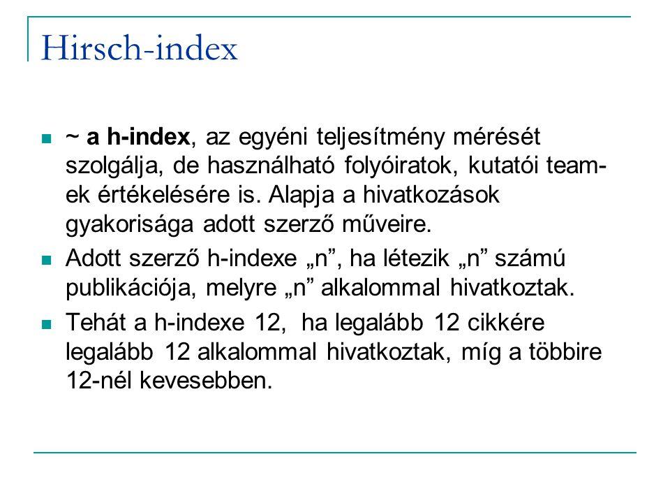Hirsch-index ~ a h-index, az egyéni teljesítmény mérését szolgálja, de használható folyóiratok, kutatói team- ek értékelésére is. Alapja a hivatkozáso