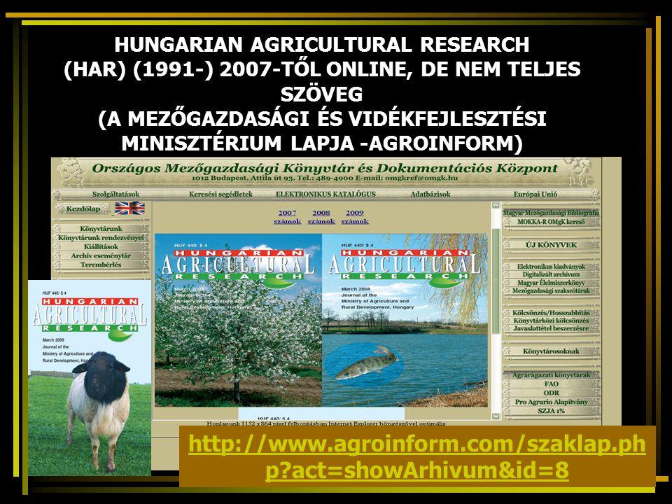 HUNGARIAN AGRICULTURAL RESEARCH (HAR) (1991-) 2007-TŐL ONLINE, DE NEM TELJES SZÖVEG (A MEZŐGAZDASÁGI ÉS VIDÉKFEJLESZTÉSI MINISZTÉRIUM LAPJA -AGROINFORM) http://www.agroinform.com/szaklap.ph p act=showArhivum&id=8
