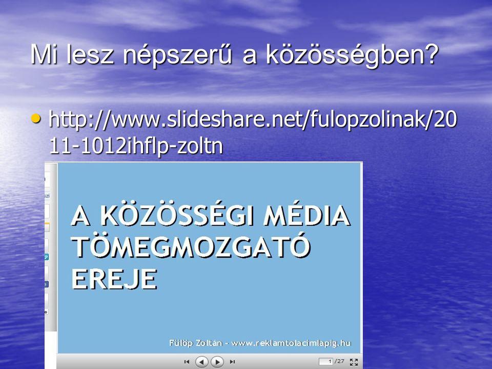Mi lesz népszerű a közösségben? http://www.slideshare.net/fulopzolinak/20 11-1012ihflp-zoltn http://www.slideshare.net/fulopzolinak/20 11-1012ihflp-zo