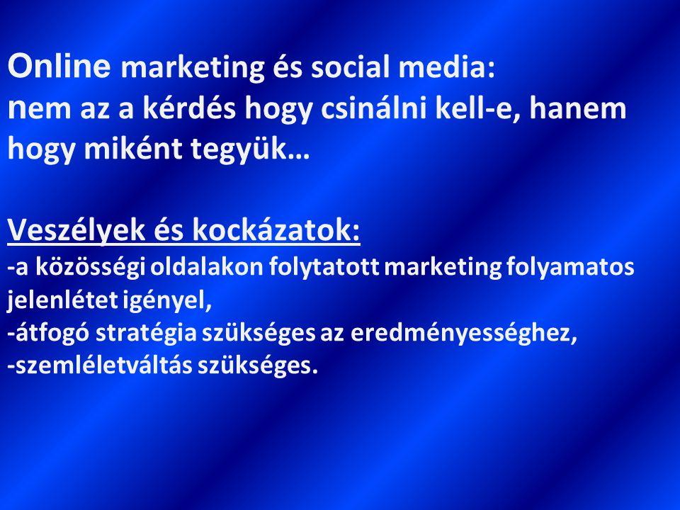 Online marketing és social media: n em az a kérdés hogy csinálni kell-e, hanem hogy miként tegyük… Veszélyek és kockázatok: -a közösségi oldalakon folytatott marketing folyamatos jelenlétet igényel, -átfogó stratégia szükséges az eredményességhez, -szemléletváltás szükséges.
