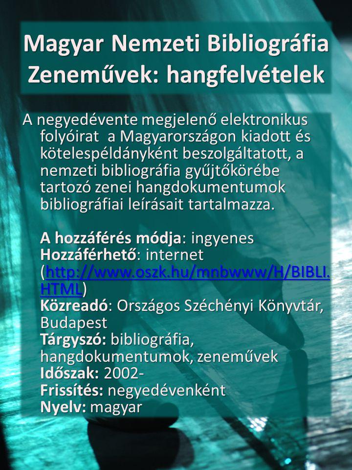 Magyar Nemzeti Bibliográfia Zeneművek: hangfelvételek A negyedévente megjelenő elektronikus folyóirat a Magyarországon kiadott és kötelespéldányként b