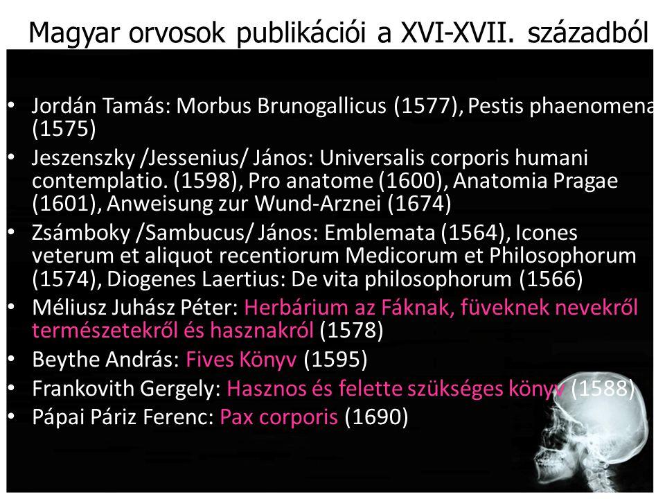 Magyar orvosok publikációi a XVI-XVII. századból Jordán Tamás: Morbus Brunogallicus (1577), Pestis phaenomena (1575) Jeszenszky /Jessenius/ János: Uni