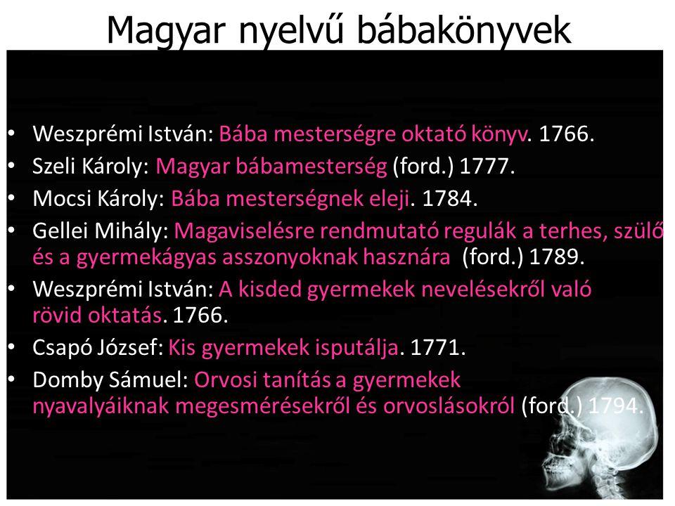 Magyar nyelvű bábakönyvek Weszprémi István: Bába mesterségre oktató könyv. 1766. Szeli Károly: Magyar bábamesterség (ford.) 1777. Mocsi Károly: Bába m