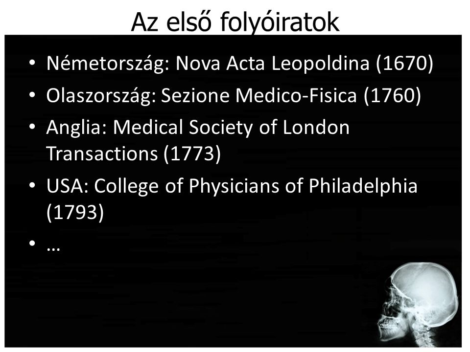 Az első folyóiratok Németország: Nova Acta Leopoldina (1670) Olaszország: Sezione Medico-Fisica (1760) Anglia: Medical Society of London Transactions (1773) USA: College of Physicians of Philadelphia (1793) …