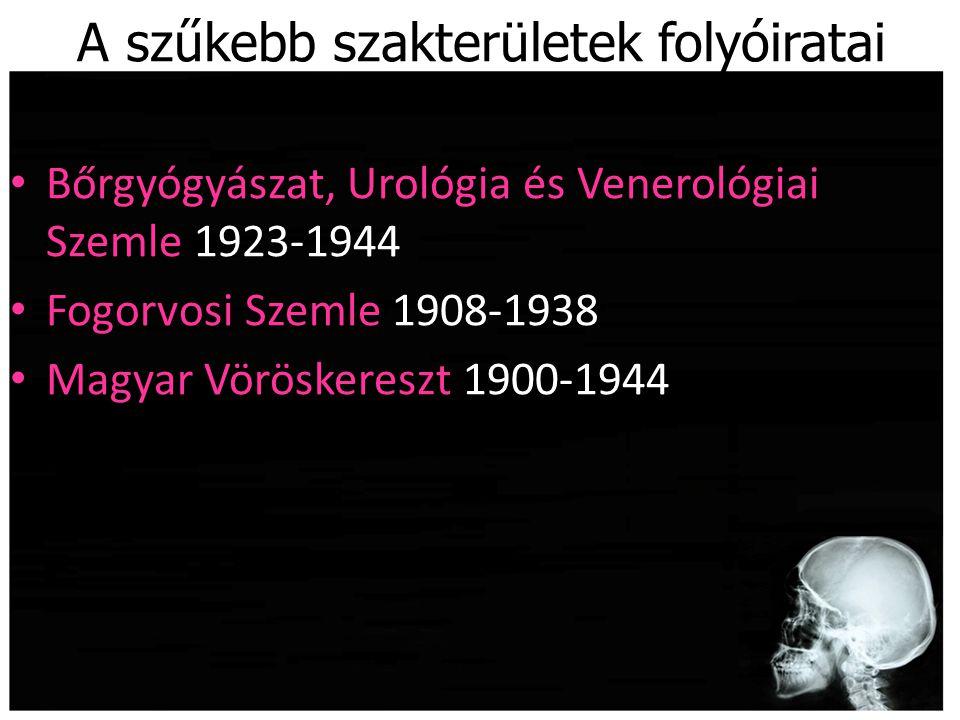 A szűkebb szakterületek folyóiratai Bőrgyógyászat, Urológia és Venerológiai Szemle 1923-1944 Fogorvosi Szemle 1908-1938 Magyar Vöröskereszt 1900-1944