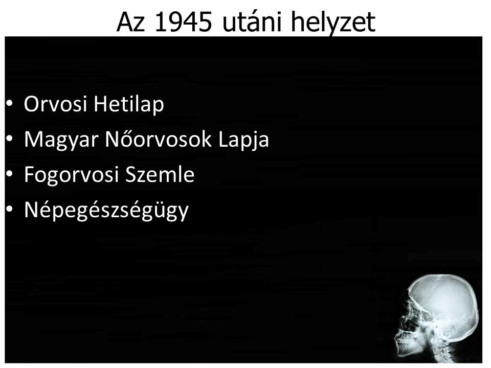 Az 1945 utáni helyzet Orvosi Hetilap Magyar Nőorvosok Lapja Fogorvosi Szemle Népegészségügy