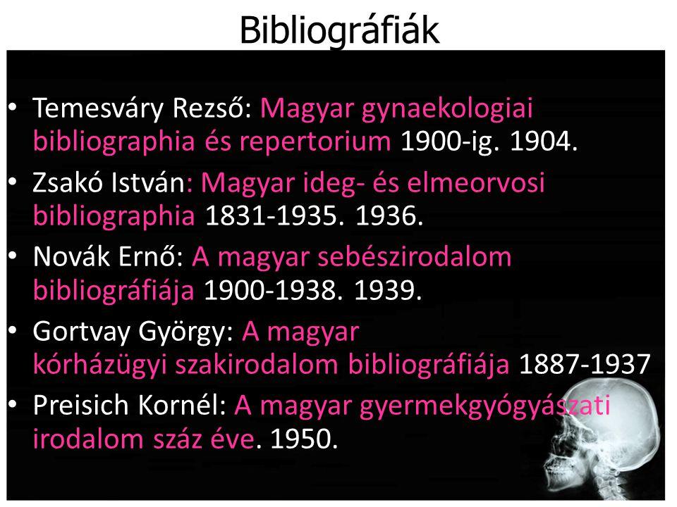 Bibliográfiák Temesváry Rezső: Magyar gynaekologiai bibliographia és repertorium 1900-ig. 1904. Zsakó István: Magyar ideg- és elmeorvosi bibliographia