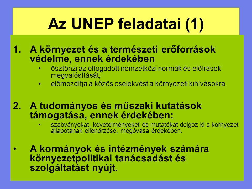 Az UNEP feladatai (1) 1.A környezet és a természeti erőforrások védelme, ennek érdekében ösztönzi az elfogadott nemzetközi normák és előírások megvaló