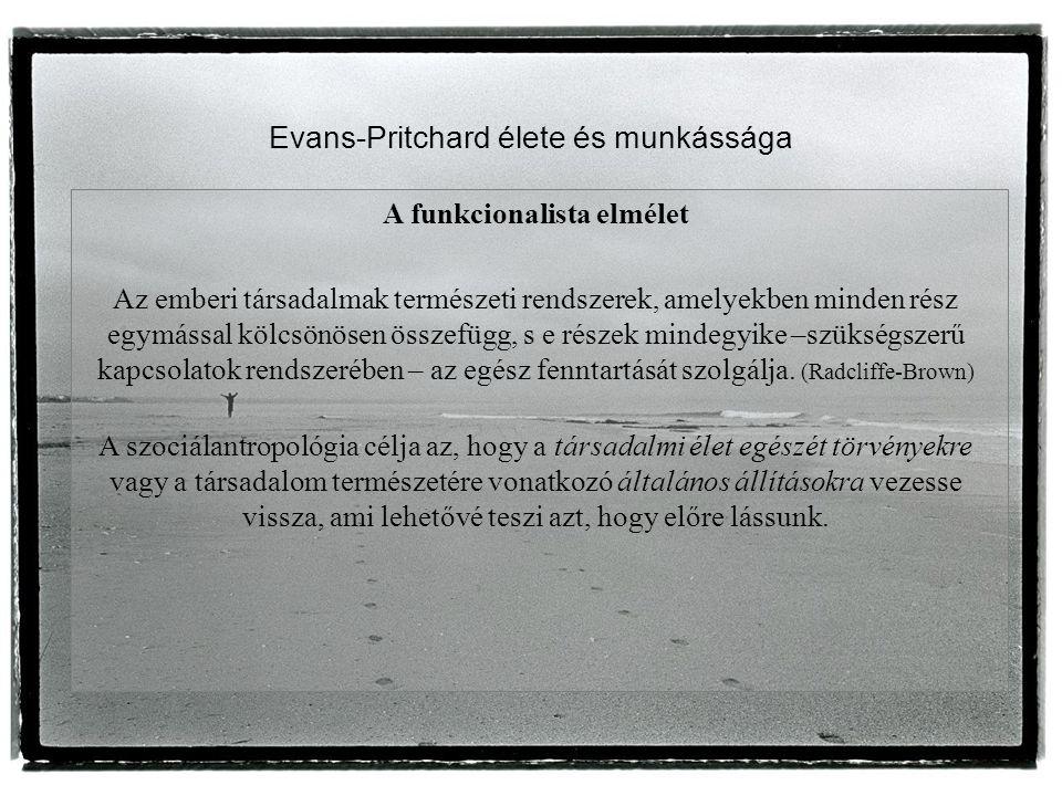 Evans-Pritchard élete és munkássága A funkcionalista elmélet Az emberi társadalmak természeti rendszerek, amelyekben minden rész egymással kölcsönösen összefügg, s e részek mindegyike –szükségszerű kapcsolatok rendszerében – az egész fenntartását szolgálja.