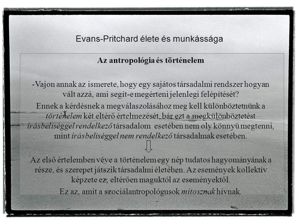 Evans-Pritchard élete és munkássága Az antropológia és történelem -Vajon annak az ismerete, hogy egy sajátos társadalmi rendszer hogyan vált azzá, ami segít-e megérteni jelenlegi felépítését.