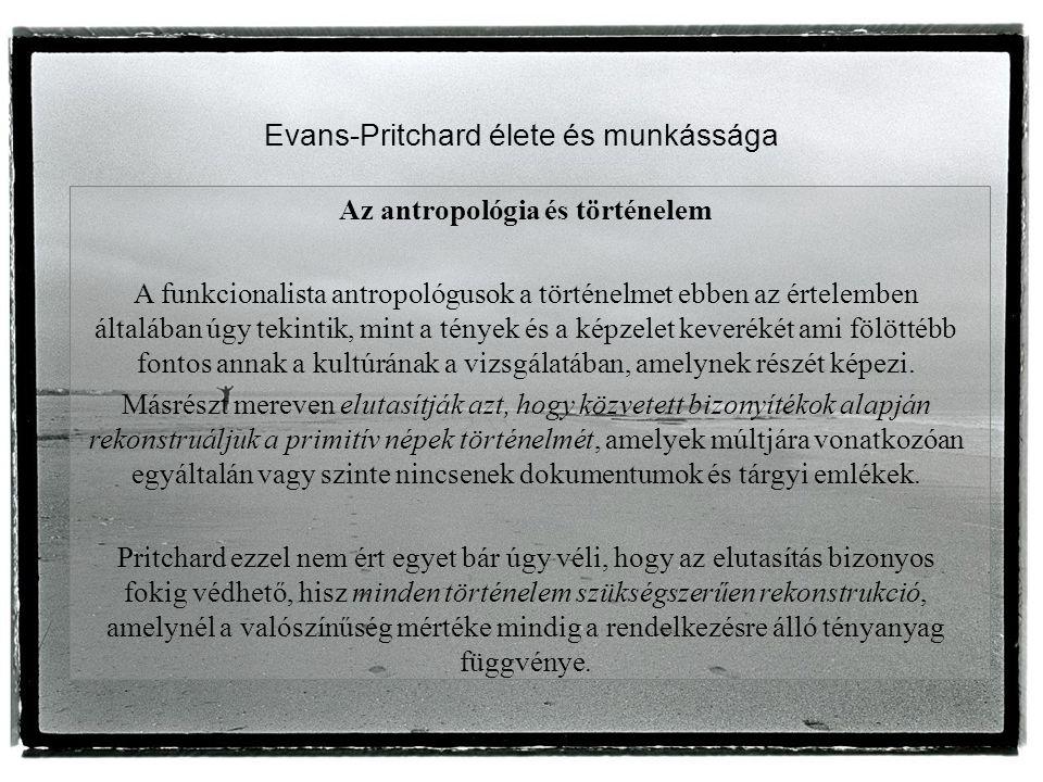 Evans-Pritchard élete és munkássága Az antropológia és történelem A funkcionalista antropológusok a történelmet ebben az értelemben általában úgy tekintik, mint a tények és a képzelet keverékét ami fölöttébb fontos annak a kultúrának a vizsgálatában, amelynek részét képezi.