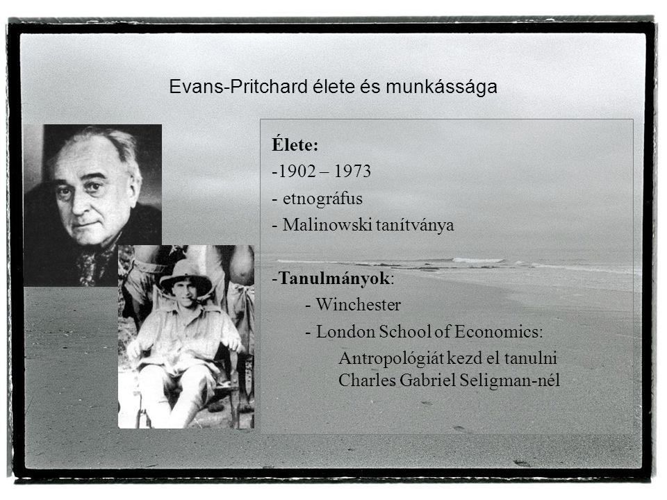 Evans-Pritchard élete és munkássága Élete: -1902 – 1973 - etnográfus - Malinowski tanítványa -Tanulmányok: - Winchester - London School of Economics: Antropológiát kezd el tanulni Charles Gabriel Seligman-nél