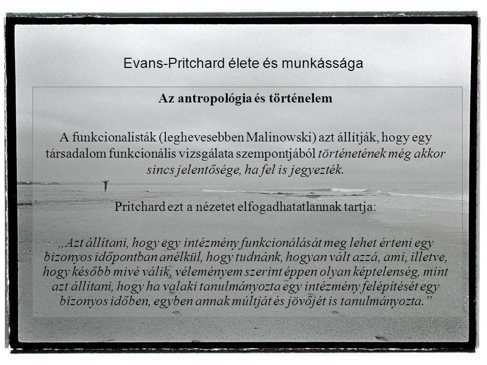 Evans-Pritchard élete és munkássága Az antropológia és történelem A funkcionalisták (leghevesebben Malinowski) azt állítják, hogy egy társadalom funkcionális vizsgálata szempontjából történetének még akkor sincs jelentősége, ha fel is jegyezték.