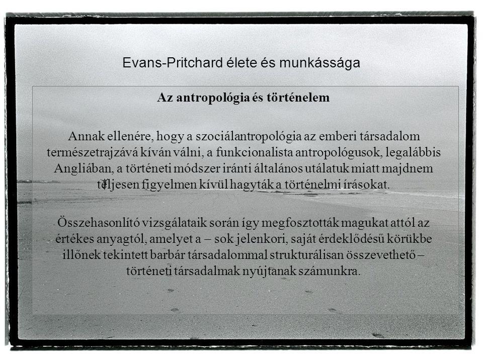 Evans-Pritchard élete és munkássága Az antropológia és történelem Annak ellenére, hogy a szociálantropológia az emberi társadalom természetrajzává kíván válni, a funkcionalista antropológusok, legalábbis Angliában, a történeti módszer iránti általános utálatuk miatt majdnem teljesen figyelmen kívül hagyták a történelmi írásokat.
