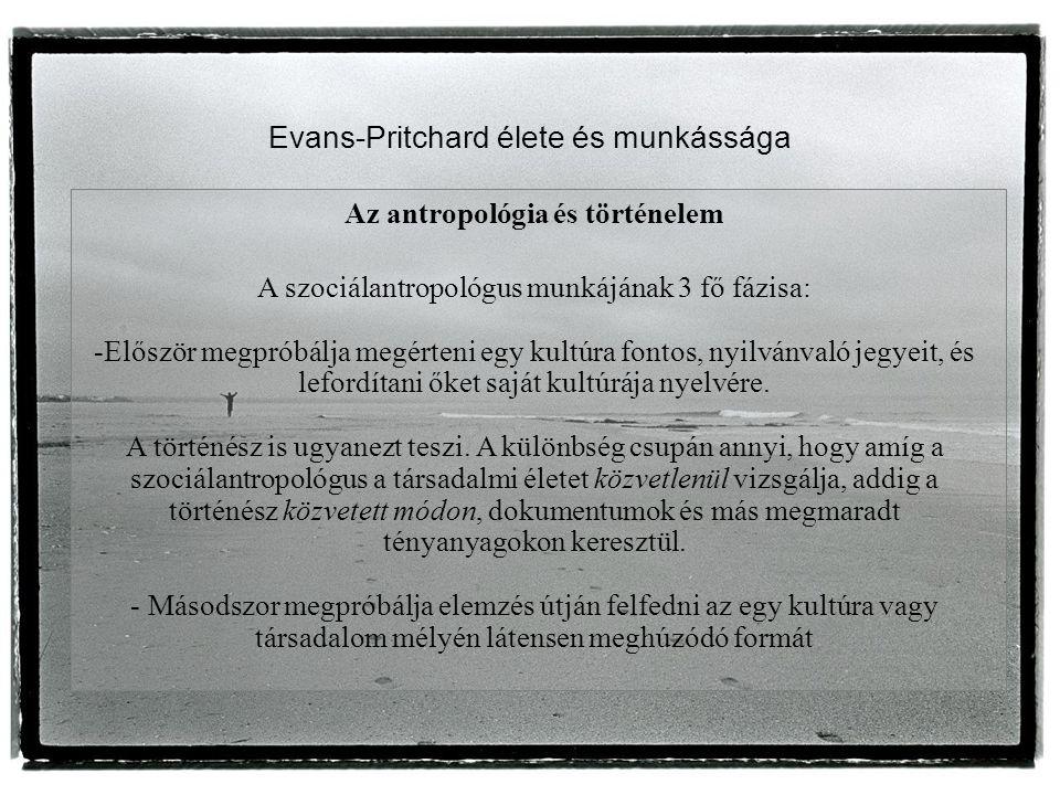 Evans-Pritchard élete és munkássága Az antropológia és történelem A szociálantropológus munkájának 3 fő fázisa: -Először megpróbálja megérteni egy kultúra fontos, nyilvánvaló jegyeit, és lefordítani őket saját kultúrája nyelvére.