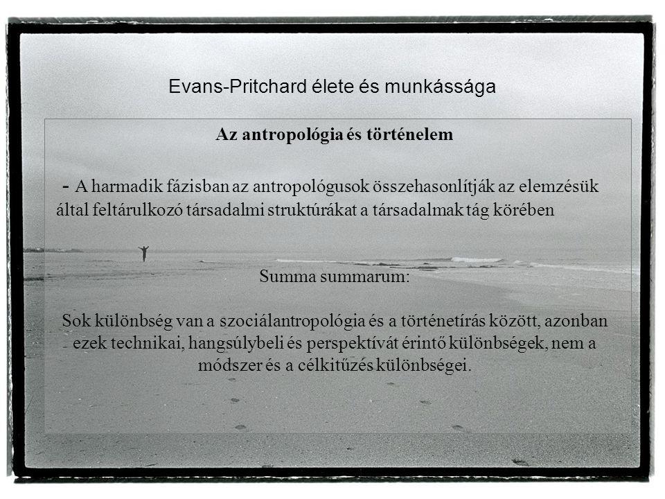 Evans-Pritchard élete és munkássága Az antropológia és történelem - A harmadik fázisban az antropológusok összehasonlítják az elemzésük által feltárulkozó társadalmi struktúrákat a társadalmak tág körében Summa summarum: Sok különbség van a szociálantropológia és a történetírás között, azonban ezek technikai, hangsúlybeli és perspektívát érintő különbségek, nem a módszer és a célkitűzés különbségei.