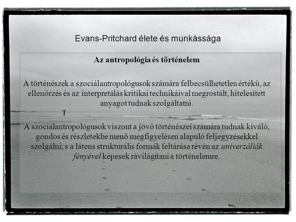 Evans-Pritchard élete és munkássága Az antropológia és történelem A történészek a szociálantropológusok számára felbecsülhetetlen értékű, az ellenőrzés és az interpretálás kritikai technikáival megrostált, hitelesített anyagot tudnak szolgáltatni.