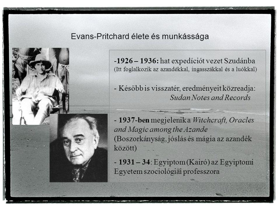 Evans-Pritchard élete és munkássága -1926 – 1936: hat expedíciót vezet Szudánba (Itt foglalkozik az azandékkal, ingasszákkal és a luókkal) - Később is visszatér, eredményeit közreadja: Sudan Notes and Records - 1937-ben megjelenik a Witchcraft, Oracles and Magic among the Azande (Boszorkányság, jóslás és mágia az azandék között) - 1931 – 34: Egyiptom (Kairó) az Egyiptomi Egyetem szociológiai professzora