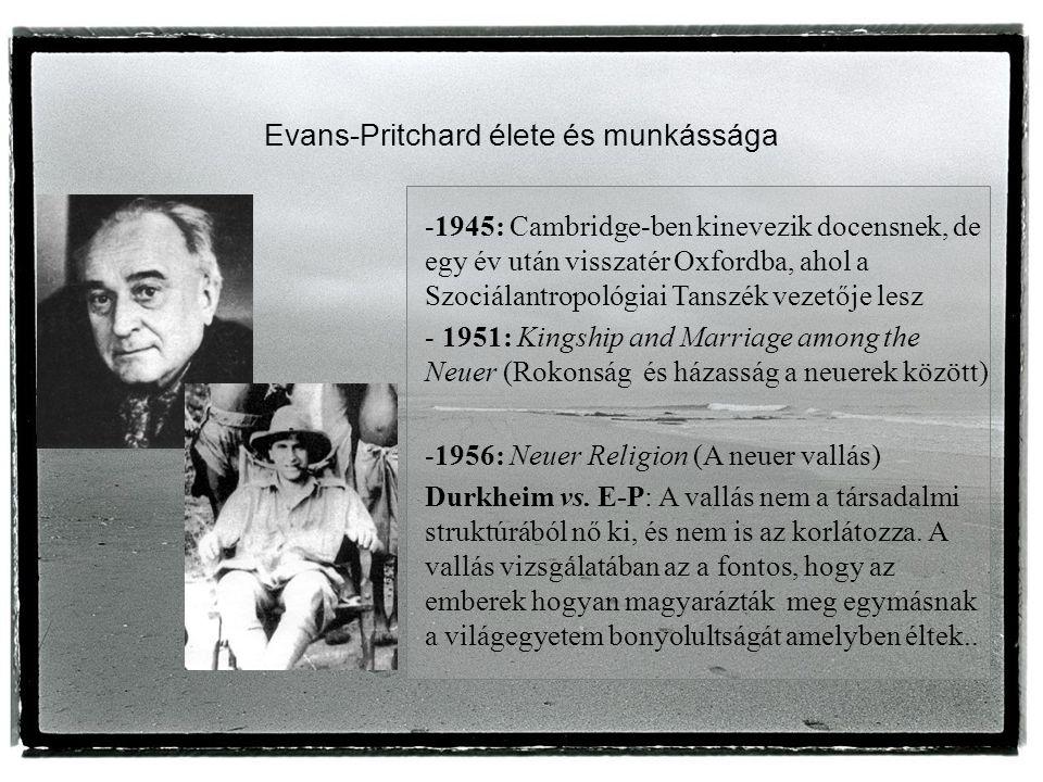 Evans-Pritchard élete és munkássága -1945: Cambridge-ben kinevezik docensnek, de egy év után visszatér Oxfordba, ahol a Szociálantropológiai Tanszék vezetője lesz - 1951: Kingship and Marriage among the Neuer (Rokonság és házasság a neuerek között) -1956: Neuer Religion (A neuer vallás) Durkheim vs.