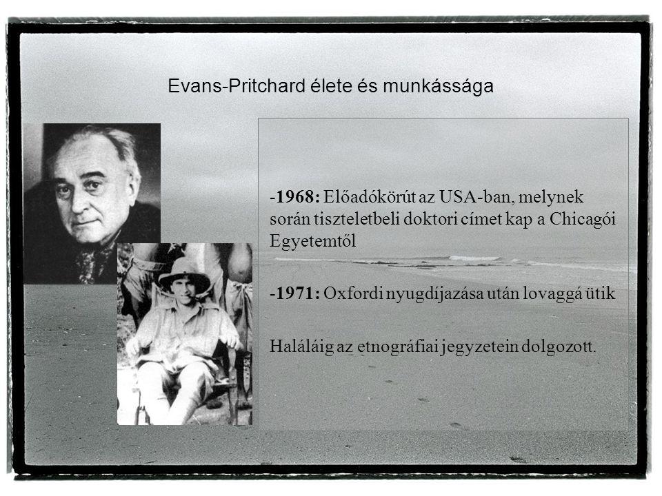 Evans-Pritchard élete és munkássága -1968: Előadókörút az USA-ban, melynek során tiszteletbeli doktori címet kap a Chicagói Egyetemtől -1971: Oxfordi nyugdíjazása után lovaggá ütik Haláláig az etnográfiai jegyzetein dolgozott.