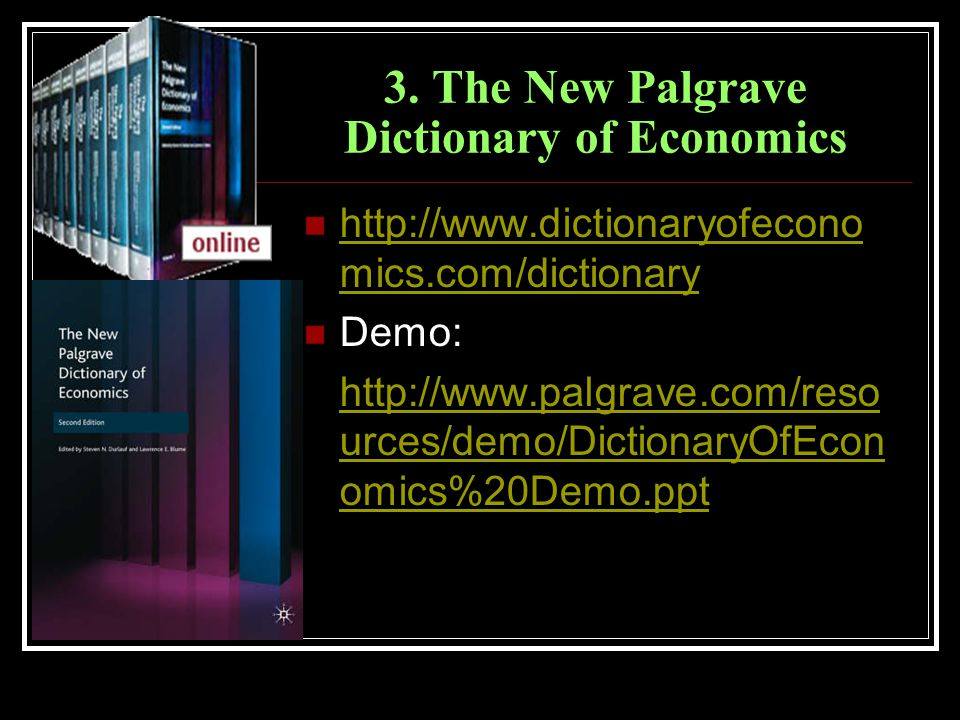 3. The New Palgrave Dictionary of Economics http://www.dictionaryofecono mics.com/dictionary http://www.dictionaryofecono mics.com/dictionary Demo: ht