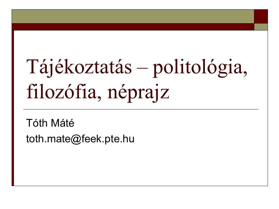 Tájékoztatás – politológia, filozófia, néprajz Tóth Máté toth.mate@feek.pte.hu