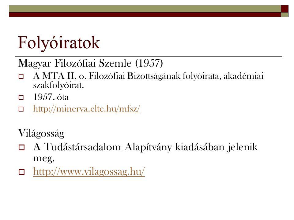 Folyóiratok Magyar Filozófiai Szemle (1957)  A MTA II. o. Filozófiai Bizottságának folyóirata, akadémiai szakfolyóirat.  1957. óta  http://minerva.