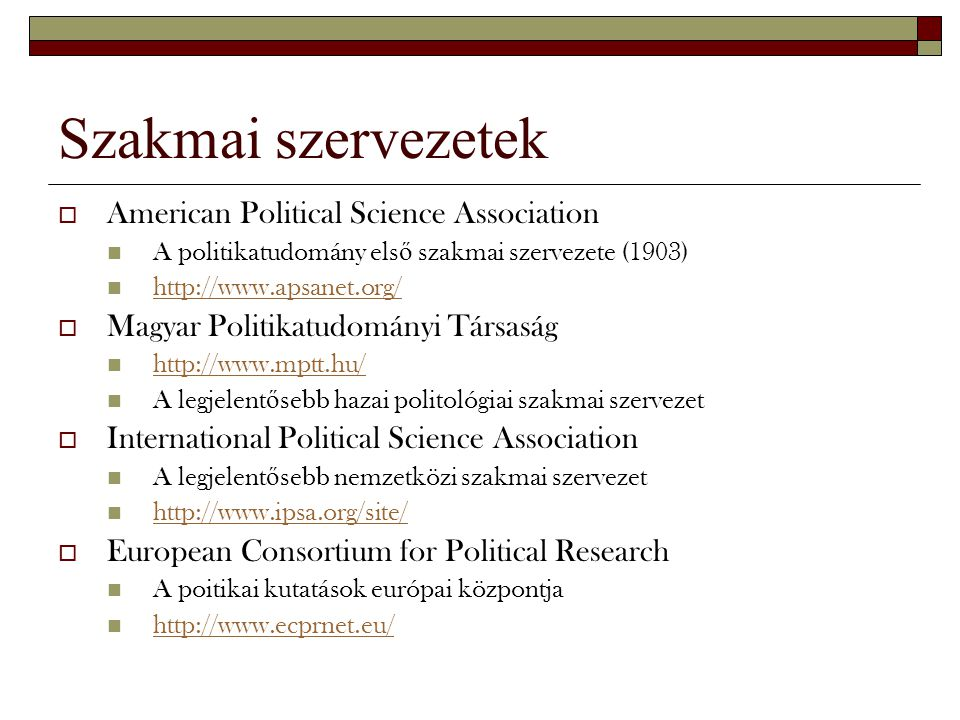 Szakmai szervezetek  American Political Science Association A politikatudomány els ő szakmai szervezete (1903) http://www.apsanet.org/  Magyar Polit