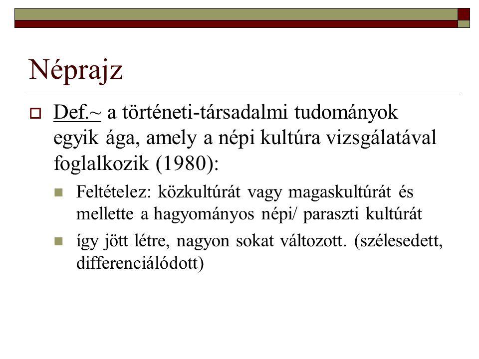 Néprajz  Def.~ a történeti-társadalmi tudományok egyik ága, amely a népi kultúra vizsgálatával foglalkozik (1980): Feltételez: közkultúrát vagy magas