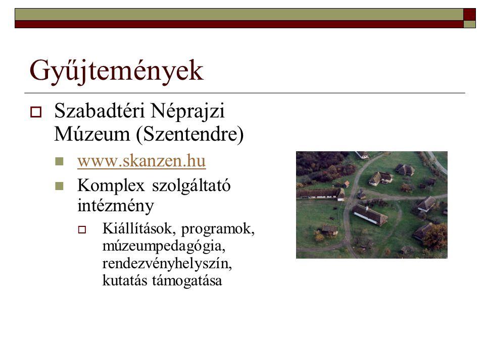 Gyűjtemények  Szabadtéri Néprajzi Múzeum (Szentendre) www.skanzen.hu Komplex szolgáltató intézmény  Kiállítások, programok, múzeumpedagógia, rendezv