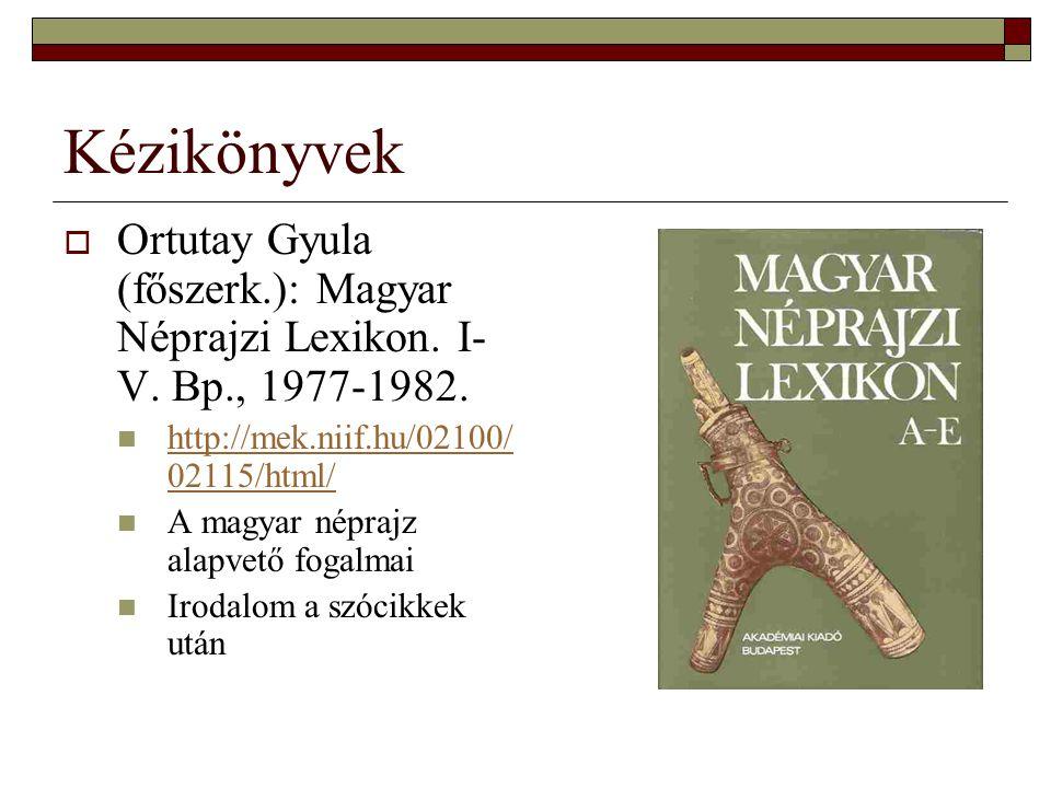 Kézikönyvek  Ortutay Gyula (főszerk.): Magyar Néprajzi Lexikon. I- V. Bp., 1977-1982. http://mek.niif.hu/02100/ 02115/html/ http://mek.niif.hu/02100/