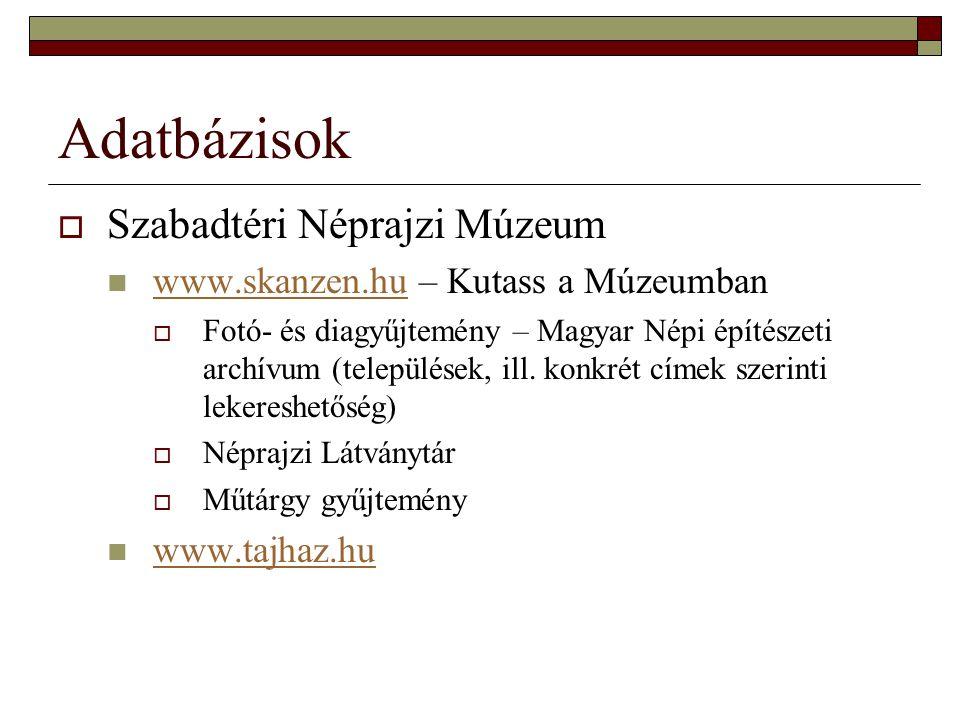 Adatbázisok  Szabadtéri Néprajzi Múzeum www.skanzen.hu – Kutass a Múzeumban www.skanzen.hu  Fotó- és diagyűjtemény – Magyar Népi építészeti archívum