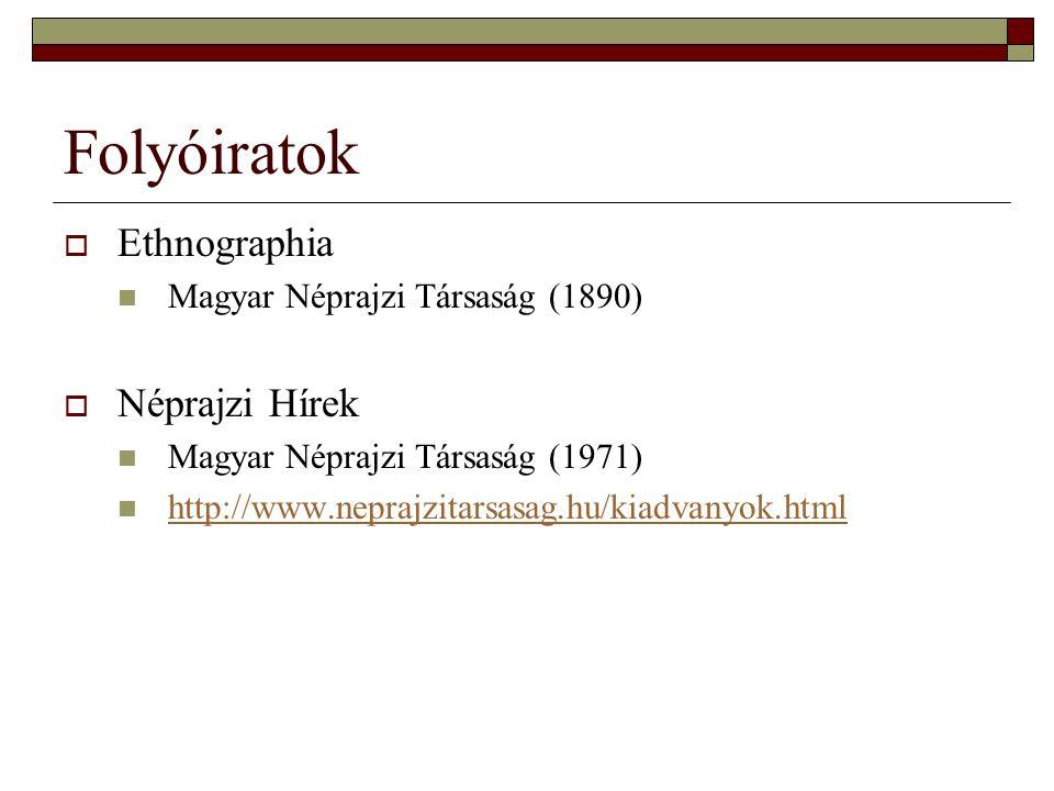 Folyóiratok  Ethnographia Magyar Néprajzi Társaság (1890)  Néprajzi Hírek Magyar Néprajzi Társaság (1971) http://www.neprajzitarsasag.hu/kiadvanyok.