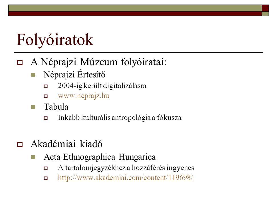 Folyóiratok  A Néprajzi Múzeum folyóiratai: Néprajzi Értesítő  2004-ig került digitalizálásra  www.neprajz.hu www.neprajz.hu Tabula  Inkább kultur