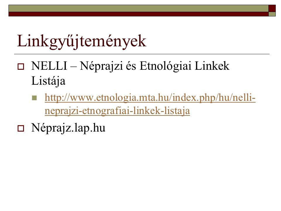 Linkgyűjtemények  NELLI – Néprajzi és Etnológiai Linkek Listája http://www.etnologia.mta.hu/index.php/hu/nelli- neprajzi-etnografiai-linkek-listaja h