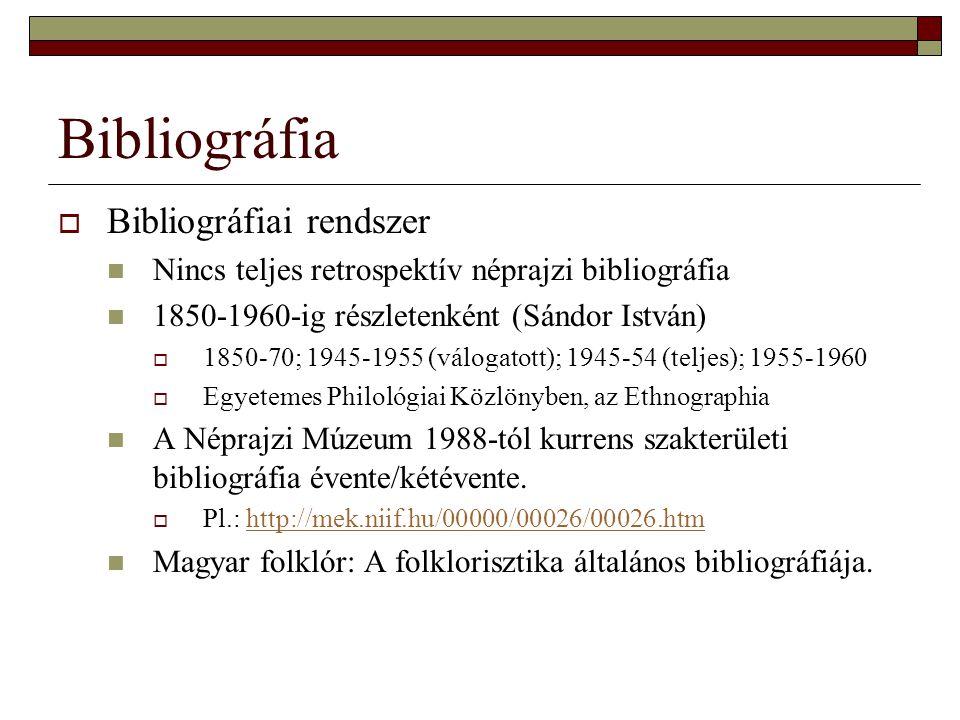 Bibliográfia  Bibliográfiai rendszer Nincs teljes retrospektív néprajzi bibliográfia 1850-1960-ig részletenként (Sándor István)  1850-70; 1945-1955