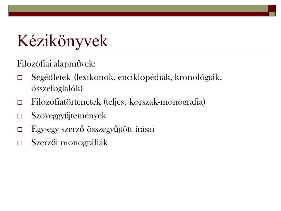Kézikönyvek Filozófiai alapm ű vek:  Segédletek (lexikonok, enciklopédiák, kronológiák, összefoglalók)  Filozófiatörténetek (teljes, korszak-monográ