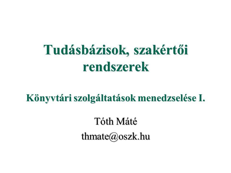 Tudásbázisok, szakértői rendszerek Könyvtári szolgáltatások menedzselése I. Tóth Máté thmate@oszk.hu