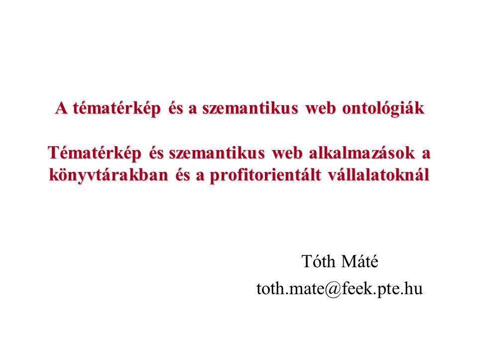 A tématérkép és a szemantikus web ontológiák Tématérkép és szemantikus web alkalmazások a könyvtárakban és a profitorientált vállalatoknál Tóth Máté t