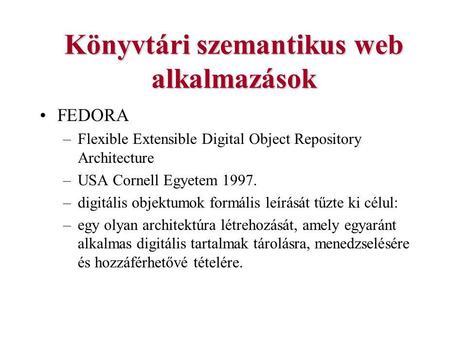Könyvtári szemantikus web alkalmazások FEDORA –Flexible Extensible Digital Object Repository Architecture –USA Cornell Egyetem 1997. –digitális objekt