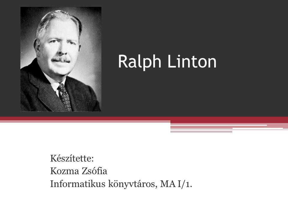 Ralph Linton Készítette: Kozma Zsófia Informatikus könyvtáros, MA I/1.